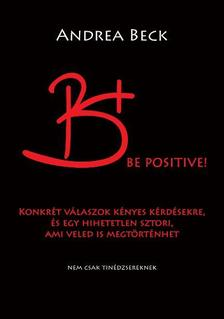 Beck Andrea - B+ Be positive! Felvilágosító történet - Konkrét válaszok kényes kérdésekre, és egy hihetetlen sztori, ami veled is megtörténhet