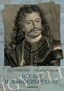 Száva István - Így élt II. Rákóczi Ferenc [eKönyv: epub, mobi]