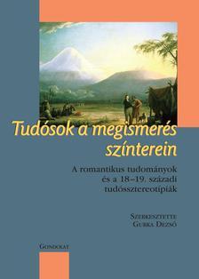 Gurka Dezső (szerk.) - Tudósok a megismerés színterein A romantikus tudományok és a 18-19. századi tudós-sztereotípiák