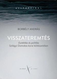 Borbély András - Visszateremtés. Esztétika és politika Szilágyi Domokos korai költészetében