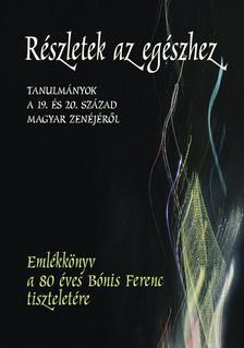 Ittzés Mihály szerkesztette - Részletek az egészhez. Tanulmányok a 19. és a 20. század magyar zenéjéről.Emlékkönyv a 80 éves Bónis Ferenc tiszteletére