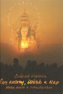 Dávid Katalin - Egy asszony, öltözete a Nap - Isten anyja a tipológiában