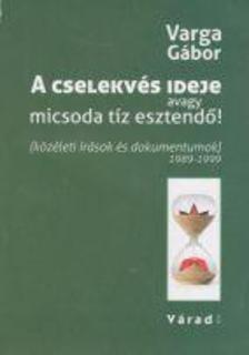 VARGA GÁBOR - A cselekvés ideje avagy micsoda tíz esztendő - (közéleti írások és dokumentumok) 1989-1999