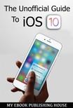 House My Ebook Publishing - The Unofficial Guide To iOS 10 [eKönyv: epub,  mobi]