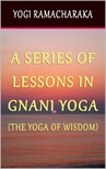 Ramacharaka Yogi - A Series of Lessons In Gnani Yoga: The Yoga of Wisdom [eKönyv: epub,  mobi]