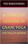 Ramacharaka Yogi - A Series of Lessons In Gnani Yoga: The Yoga of Wisdom [eKönyv: epub,  mobi]