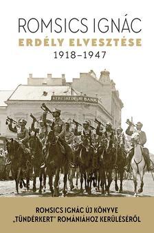 ROMSICS IGNÁC - Erdély elvesztése - 1918-1947 - ÜKH 2018