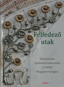 Keserü Katalin - Felfedező utak - Szecessziós épületornamentika a vidéki Magyarországon