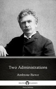 Delphi Classics Ambrose Bierce, - Two Administrations by Ambrose Bierce (Illustrated) [eKönyv: epub, mobi]