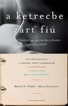 PERRY, BRUCE D. - SZALAVITZ, MAIA - A ketrecbe zárt fiú - és más történetek egy gyerekpszichiáter jegyzetfüzetéből