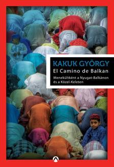 Kakuk György - El Camino de Balkan - Menekültként a Nyugat-Balkánon és a Közel-Keleten ###