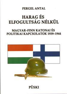 Pergel Antal - HARAG ÉS ELFOGULTSÁG NÉLKÜL - MAGYAR-FINN KATONAI ÉS POLITIKAI KAPCSOLATOK