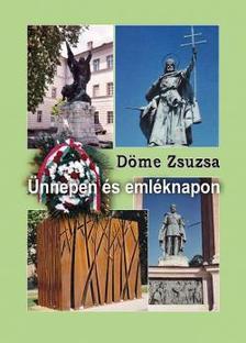 Döme Zsuzsa - Ünnepen és emléknapon - Versek és forgatókönyvek nemzeti évfordulók, iskolai ünnepek, emléknapok megrendezéséhez