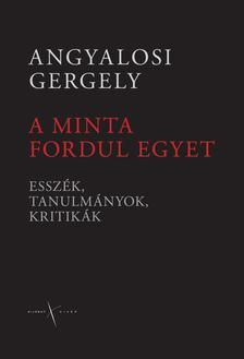 Angyalosi Gergely - A MINTA FORDUL EGYET - ESSZÉK, TANULMÁNYOK, KRITIKÁK