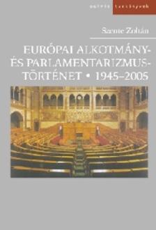 Szente Zoltán - EURÓPAI ALKOTMÁNY- ÉS PARLAMENTARIZMUSTÖRTÉNET 1945-2005.