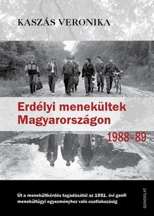 Kaszás Veronika - Erdélyi menekültek Magyarországon, 1988-1989.Út a menekültkérdés tagadásától az 1951. évi genfi menekültügyi egyezményhez való csatlakozásig