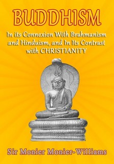 Monier-Williams Sir Monier - Buddhism - In Its Connexion with Brahmanism, and Hinduism, and In its Contrast with Christianity [eKönyv: epub, mobi]