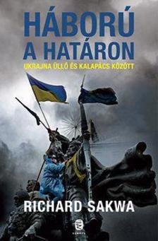 Richard Sakwa - Háború a határon - Ukrajna üllő és kalapács között