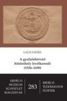 Gálfi Emőke - A gyulafehérvári hiteleshely levélkeresői (1556-1690)