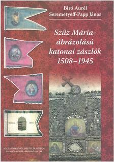 Bíró Aurél-Seremetyeff-Papp János - Szűz Mária - ábrázolású katonai zászlók 1508-1945