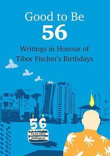 Friedrich Judit (szerk.) - Good To Be 56 - Writings in Honour of Tibor Fischer's Birthdays