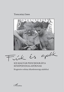 Trencsényi Imre - Fiúk és apák - Kis magyar pszichográfia közép(en)haladóknak, kiegészítve néhány állambiztonsági adalékkal