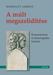 Miskolczy Ambrus - A múlt megszelídítése