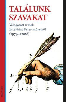 TALÁLUNK SZAVAKAT - VÁLOGATOTT ÍRÁSOK ESTERHÁZY PÉTER MŰVEIRŐL (1974-2008__