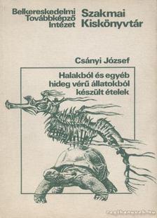 Csányi József - Halakból és egyéb hideg vérű állatokból készült ételek [antikvár]