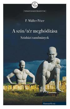 P. Müller Péter - P. Müller Péter: A szín/tér meghódítása. Színházi tanulmányok