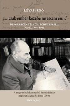 """LÉVAI JENŐ - """"...csak ember kezébe ne essem én..."""" - Deportáció, télach, schutzpass... Napló 1944-1945"""