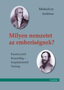 Miskolczy Ambrus - Milyen nemzetet az emberiségnek? Kazinczytól Kossuthig - Széphalomtól Turinig