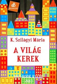 Mária  K. Szilágyi - A világ kerek [eKönyv: epub, mobi]
