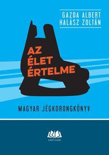 Gazda Albert, Halász Zoltán - Az élet értelme. Magyar jégkorongkönyv