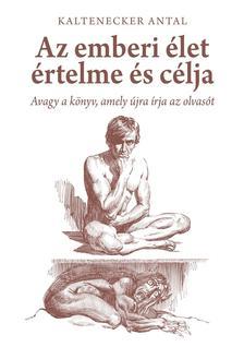 Kaltenecker Antal - AZ EMBERI ÉLET ÉRTELME ÉS CÉLJA - AVAGY A KÖNYV, AMELY ÚJRA ÍRJA AZ OLVASÓT