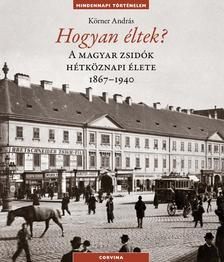 Körner András - Hogyan éltek? A magyar zsidók hétköznapi élete1867-1940