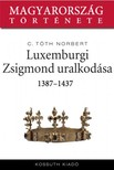 C. Tóth Norbert - Luxemburgi Zsigmond uralkodása 1387-1437 [eKönyv: epub, mobi]<!--span style='font-size:10px;'>(G)</span-->