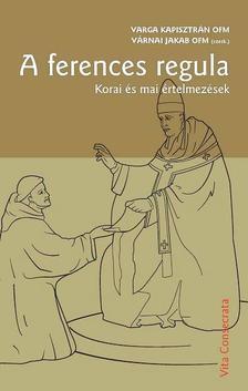 Varga Kapisztrán OFM - Várnai Jakab OFM (szerk.) - A ferences regula. Korai és mai értelmezések A ferences