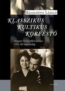 Kelecsényi László - Klasszikus, kultikus, korfestő - Magyar hangosfilm kalauz 1931-től napjainkig