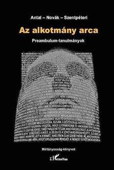 Antal Attila - Novák Zoltán - Szentpéteri Nagy Richard(szerk.) - Az alkotmány arca. Preambulum-tanulmányok