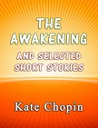 Kate Chopin - The Awakening and the Selected Short Stories [eKönyv: epub, mobi]