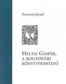 Persovits József - Heltai Gáspár, a kolozsvári könyvnyomtató [eKönyv: epub, mobi]
