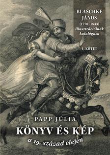 Papp Júlia - Könyv és kép a 19. század elején. Blaschke János (1770-1833)illusztrációinak katalógusa I.II.
