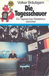 BRÄUTIGAM, VOLKER - Die Tagesschauer - Ein Tagesschau-Redakteur berichtet [antikvár]