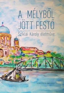 Jenes Gyula (szerk.) - A mélyből jött festő. Sziklai Károly naiv festészete.
