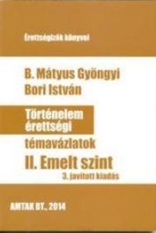B. Mátyus Gyöngyi - Bori István - Történelem érettségi témavázlatok - II. Emelt szint