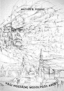 Mátyás B. Ferenc - Vágj hozzá(m) mosolygós arcot