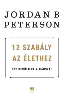 Jordan B. Peterson - 12 szabály az élethez - Az év legzavarbaejtőbb könyve