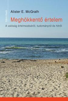 Alister E. McGrath - MEGHÖKKENTŐ ÉRTELEM A valóság értelmezéséről, tudományról és hitről