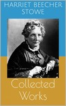 HARRIET BEECHER- STOWE - Collected Works [eKönyv: epub,  mobi]